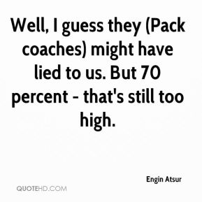 Well, I guess they (Pack coaches) might have lied to us. But 70 percent - that's still too high.