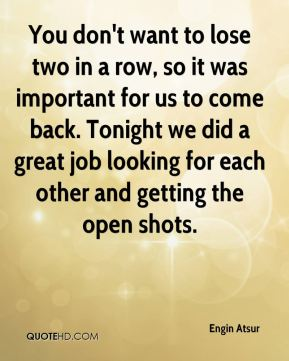 You don't want to lose two in a row, so it was important for us to come back. Tonight we did a great job looking for each other and getting the open shots.