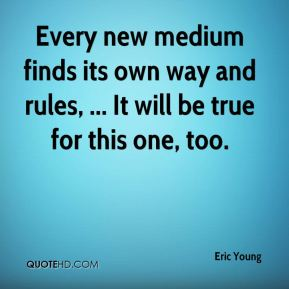 Eric Young - Every new medium finds its own way and rules, ... It will be true for this one, too.