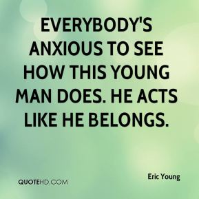 Eric Young - Everybody's anxious to see how this young man does. He acts like he belongs.