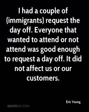 I had a couple of (immigrants) request the day off. Everyone that wanted to attend or not attend was good enough to request a day off. It did not affect us or our customers.