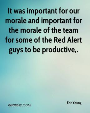 Eric Young - It was important for our morale and important for the morale of the team for some of the Red Alert guys to be productive.