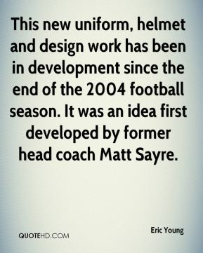 Eric Young - This new uniform, helmet and design work has been in development since the end of the 2004 football season. It was an idea first developed by former head coach Matt Sayre.