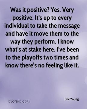 Was it positive? Yes. Very positive. It's up to every individual to take the message and have it move them to the way they perform. I know what's at stake here. I've been to the playoffs two times and know there's no feeling like it.