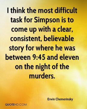Erwin Chemerinsky - I think the most difficult task for Simpson is to come up with a clear, consistent, believable story for where he was between 9:45 and eleven on the night of the murders.