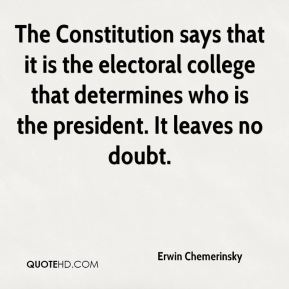 Erwin Chemerinsky - The Constitution says that it is the electoral college that determines who is the president. It leaves no doubt.