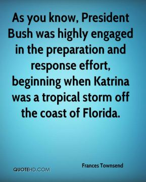 As you know, President Bush was highly engaged in the preparation and response effort, beginning when Katrina was a tropical storm off the coast of Florida.