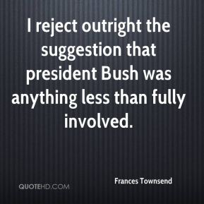 I reject outright the suggestion that president Bush was anything less than fully involved.