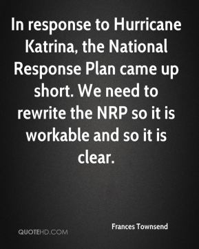 In response to Hurricane Katrina, the National Response Plan came up short. We need to rewrite the NRP so it is workable and so it is clear.