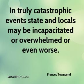 In truly catastrophic events state and locals may be incapacitated or overwhelmed or even worse.