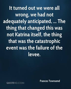 It turned out we were all wrong, we had not adequately anticipated, ... The thing that changed this was not Katrina itself, the thing that was the catastrophic event was the failure of the levee.