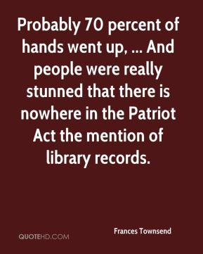 Probably 70 percent of hands went up, ... And people were really stunned that there is nowhere in the Patriot Act the mention of library records.
