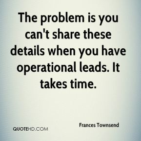 The problem is you can't share these details when you have operational leads. It takes time.