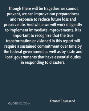 Though there will be tragedies we cannot prevent, we can improve our preparedness and response to reduce future loss and preserve life. And while we will work diligently to implement immediate improvements, it is important to recognize that the true transformation envisioned in this report will require a sustained commitment over time by the federal government as well as by state and local governments that have essential duties in responding to disasters.