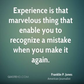 Experience is that marvelous thing that enable you to recognize a mistake when you make it again.