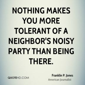 Nothing makes you more tolerant of a neighbor's noisy party than being there.