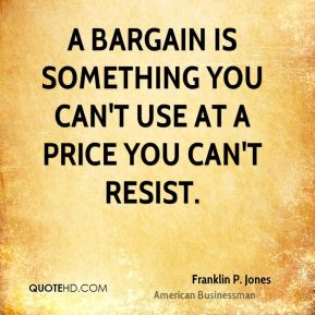 A bargain is something you can't use at a price you can't resist.