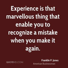 Franklin P. Jones - Experience is that marvellous thing that enable you to recognize a mistake when you make it again.
