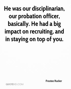 He was our disciplinarian, our probation officer, basically. He had a big impact on recruiting, and in staying on top of you.