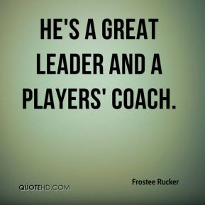 He's a great leader and a players' coach.