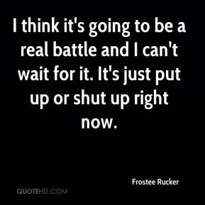 Frostee Rucker - I think it's going to be a real battle and I can't wait for it. It's just put up or shut up right now.