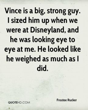 Frostee Rucker - Vince is a big, strong guy. I sized him up when we were at Disneyland, and he was looking eye to eye at me. He looked like he weighed as much as I did.