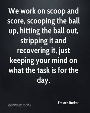 We work on scoop and score, scooping the ball up, hitting the ball out, stripping it and recovering it, just keeping your mind on what the task is for the day.