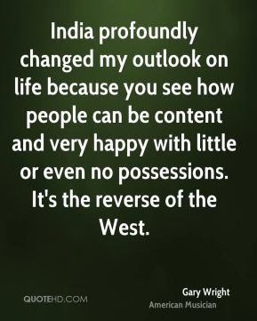 Gary Wright - India profoundly changed my outlook on life because you see how people can be content and very happy with little or even no possessions. It's the reverse of the West.