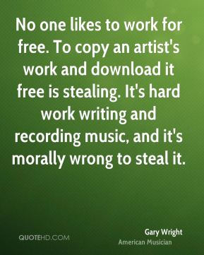 No one likes to work for free. To copy an artist's work and download it free is stealing. It's hard work writing and recording music, and it's morally wrong to steal it.