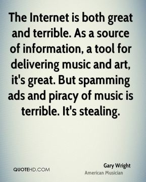 The Internet is both great and terrible. As a source of information, a tool for delivering music and art, it's great. But spamming ads and piracy of music is terrible. It's stealing.