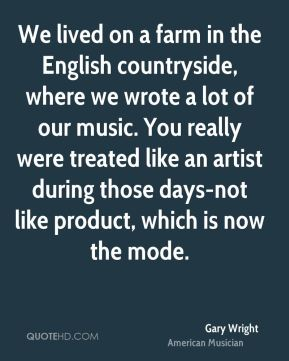 We lived on a farm in the English countryside, where we wrote a lot of our music. You really were treated like an artist during those days-not like product, which is now the mode.