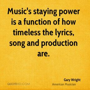 Gary Wright - Music's staying power is a function of how timeless the lyrics, song and production are.