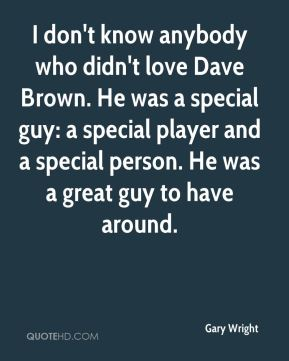 I don't know anybody who didn't love Dave Brown. He was a special guy: a special player and a special person. He was a great guy to have around.