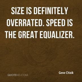 Gene Chizik - Size is definitely overrated. Speed is the great equalizer.