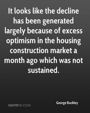 George Buckley - It looks like the decline has been generated largely because of excess optimism in the housing construction market a month ago which was not sustained.