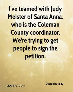 I've teamed with Judy Meister of Santa Anna, who is the Coleman County coordinator. We're trying to get people to sign the petition.