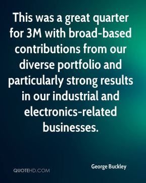 George Buckley - This was a great quarter for 3M with broad-based contributions from our diverse portfolio and particularly strong results in our industrial and electronics-related businesses.