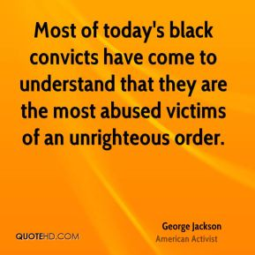 George Jackson - Most of today's black convicts have come to understand that they are the most abused victims of an unrighteous order.