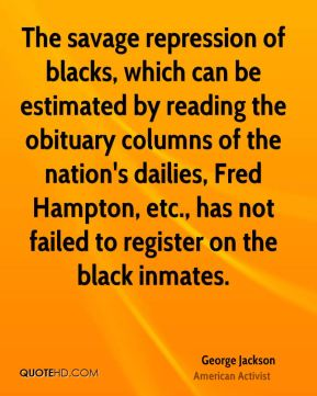 George Jackson - The savage repression of blacks, which can be estimated by reading the obituary columns of the nation's dailies, Fred Hampton, etc., has not failed to register on the black inmates.