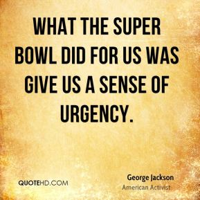 What the Super Bowl did for us was give us a sense of urgency.