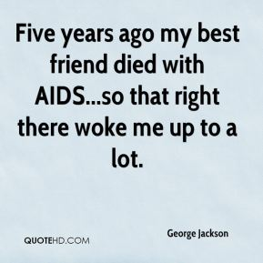 Five years ago my best friend died with AIDS...so that right there woke me up to a lot.
