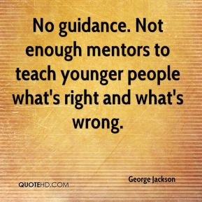 No guidance. Not enough mentors to teach younger people what's right and what's wrong.