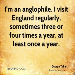 I'm an anglophile. I visit England regularly, sometimes three or four times a year, at least once a year.