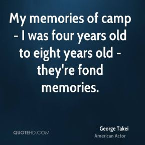 My memories of camp - I was four years old to eight years old - they're fond memories.