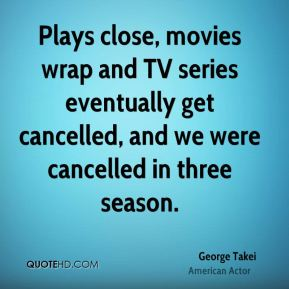 George Takei - Plays close, movies wrap and TV series eventually get cancelled, and we were cancelled in three season.