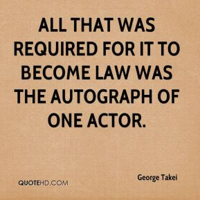George Takei - All that was required for it to become law was the autograph of one actor.