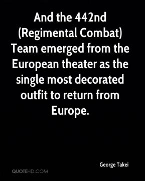 George Takei - And the 442nd (Regimental Combat) Team emerged from the European theater as the single most decorated outfit to return from Europe.