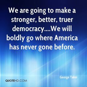 George Takei - We are going to make a stronger, better, truer democracy....We will boldly go where America has never gone before.