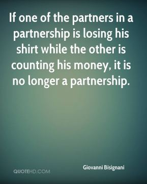 If one of the partners in a partnership is losing his shirt while the other is counting his money, it is no longer a partnership.