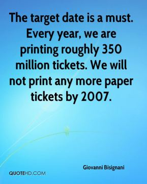 The target date is a must. Every year, we are printing roughly 350 million tickets. We will not print any more paper tickets by 2007.